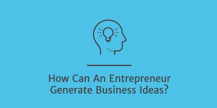 How Can An Entrepreneur Generate Business Ideas?