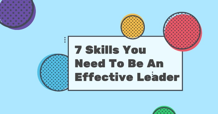 7 Skills You Need To Be An Effective Leader