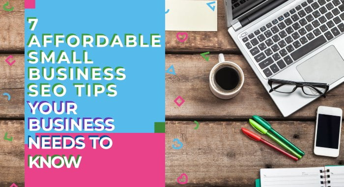 7 Affordable Small Business SEO Tips Your Business Needs To Know